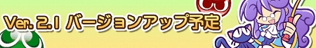 ぷよクエVer2.1.0へバージョンアップ予定!
