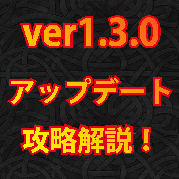 ver1.3.0アップデート攻略解説!
