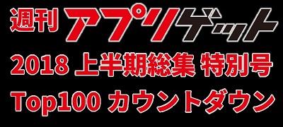 週刊アプリゲット【特別号】2018年上半期のDLランキングTOP100を大公開!